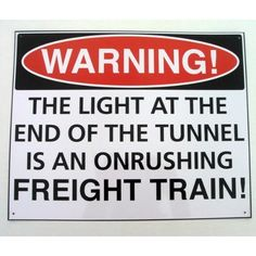 """The Light At the End of the Tunnel Tin Sign Onrushing Freight Train by UD. $14.99. Add a touch of humor to your patio, tiki bar, or inside your home with this funny sign. WARNING! The light at the end of the tunnel is an onrushing freight train metal sign Measures 15"""" Tall by 12"""" Wide. Tin Patio sign is a great addition to your home tavern or bar, reck room, train room, or garage. Great gift for a Train Enthusiast, Model Railroader, or Anyone with a Great Sense of Humor. ..."""