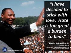"""""""I have decided to stick with love.  Hate is too great a burden to bear.""""  ~Martin Luther King, Jr.  (1929 – 1968) American pastor, activist, humanitarian & leader of the African-American Civil Rights Movement"""