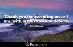 Thank you for accepting me as I am, with my virtues and defects. - Jenni Rivera