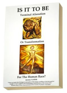 Is It To Be Terminal Alienation or Transformation for the Human Race (2014) by Jeremy Griffith whose world-saving insights into the human condition are presented in this, his summa masterpiece. FREELY AVAILABLE to be downloaded at www.worldtransfor... and described as 'The Book That Saves The World'.