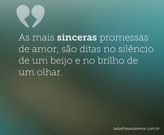 """As mais sinceras promessas de amor, são ditas no silêncio de um beijo e no brilho de um olhar."""""""