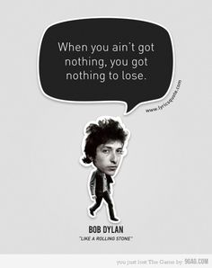 When you ain't got nothing, you got nothing to lose (Bob Dylan) Sign Quotes, Lyric Quotes, Words Quotes, Wise Words, Infp Quotes, Sayings, Like A Rolling Stone, Rolling Stones, Bob Dylan Quotes