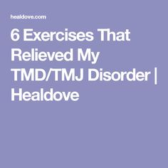 6 Exercises That Relieved My TMD/TMJ Disorder | Healdove