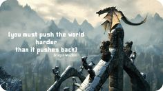 'You must push the world harder than it pushes back' [Skyrim, Paarthurnax]