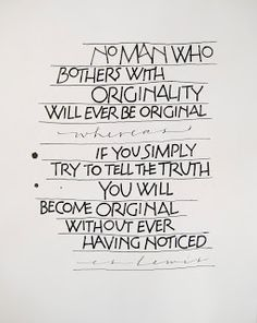 no man who bothers with originality will ever be original whereas if you simply try to tell the truth you will become original without ever having noticed // C.S. Lewis