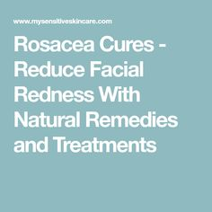 Rosacea Cures - Reduce Facial Redness With Natural Remedies and Treatments