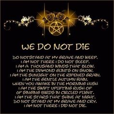 My favorite poem. This sums up my beliefs about death and rebirth perfectly.: