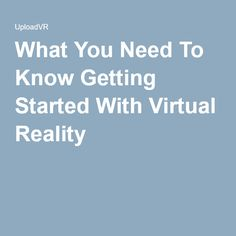What You Need To Know Getting Started With Virtual Reality