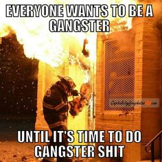 Everybody wants to be a gangster...  until it's time to do gangster shit....