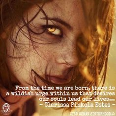 From the time we are born, there is a  wildish urge within us that desires our souls lead our lives.. - Clarissa Pinkola Estes. WILD WOMAN SISTERHOODॐ #WildWomanSisterhood #wildwoman #repinned #clarissapinkolaestes #motherclarissa #wildwomanmedicine #EmbodyYourWildNature