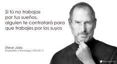 Si tú no trabajas por tus sueños, alguien te contratará para que trabajes por los suyos (Steve Jobs)