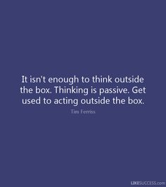 It's not enough to think outside the box. Act outside the box