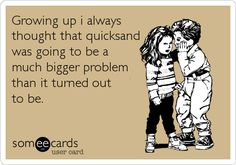 Funny Reminders Ecard: Growing up i always thought that quicksand was going to be a much bigger problem than it turned out to be.