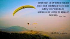 You begin to fly when you let go of self-limiting beliefs and allow your mind and aspirations to rise to.