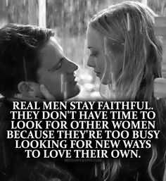Real men stay faithful. They don`t have time to look for other women because they`re too busy looking for new ways to love their own. | Love Quotes