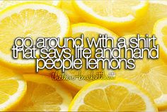 "Go around with a shirt that says ""life"" and hand people lemons."