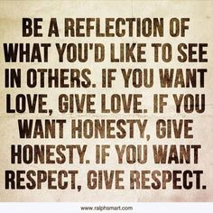 Be a reflection of what you'd like to see in others! If you want love, give love, if you want honesty, give honesty, if you want respect, give respect.