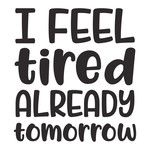 i feel tired already tomorrow