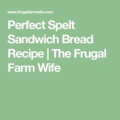 Perfect Spelt Sandwich Bread Recipe | The Frugal Farm Wife