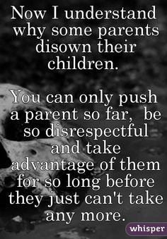 Now I understand why some parents disown their children. You can only push a parent so far, be so disrespectful and take advantage of them for so long before they just can't take any more. Respect Parents Quotes, Love Your Parents Quotes, Broken Family Quotes, Respect Your Parents, Loving Your Children Quotes, Quotes For Family, Ungrateful People Quotes, Disrespect Quotes, Ungrateful Kids