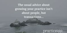 The usual advice about growing your practice isn't about people, but transactions...