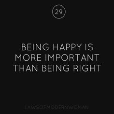 Being happy is more important than being right.