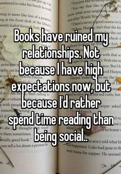 """Someone from Albuquerque, New Mexico, US posted a whisper, which reads """"Books have ruined my relationships. Not because I have high expectations now, but because I'd rather spend time reading than being social. I Love Books, Good Books, Books To Read, Quotes For Book Lovers, Book Quotes, Quotes From Books, Quotes Quotes, Life Quotes, Book Of Life"""