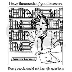 """I have thousands of good answers. If only people would ask the right questions."" - Librarians"
