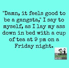 Damn, it feels good to be a gangsta, I say to myself, as I lay my ass down in bed with a cup of tea at 9pm on a Friday night.