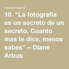 """10.""""La fotografia es un secreto de un secreto. Cuanto mas te dice, menos sabes"""" –Diane Arbus"""
