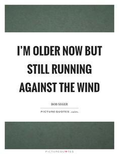 I'm older now but still running against the wind. Bob Seger