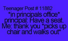 I mean, I've never actually been to the principal...but I'm sure I'd have the guts to do this... Right?