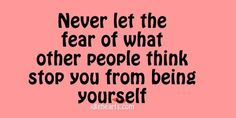 Never let the fear of what other people think stop you from being yourself. :)