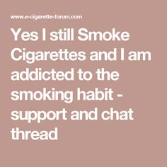 Yes I still Smoke Cigarettes and I am addicted to the smoking habit - support and chat thread