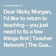 Dear Nicky Morgan, I'd like to return to teaching – you just need to fix a few things first | Teacher Network | The Guardian