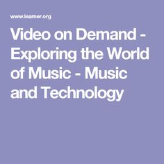 Video on Demand - Exploring the World of Music - Music and Technology