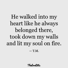 He walked into my heart like he always belonged there, took down my walls and lit my soul on fire. quotes for him deep soulmate 50 Boyfriend Quotes to Help You Spice Up Your Love - TheLoveBits Love Quotes For Boyfriend Romantic, Love Quotes For Him Deep, Soulmate Love Quotes, Love Yourself Quotes, I Love You Quotes For Him Boyfriend, Love You Always Quotes, Romantic Memes For Him, Perfect Man Quotes, Quotes About Boyfriends