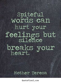 Quote about love - Spiteful words can hurt your feelings but silence breaks your heart... But sometimes words have hurt your heart so bad that you don't have even the strength to say anything. So silence s the only way you can heal your broken heart.
