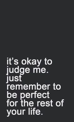 It's okay to judge me. Just remember to be perfect for the rest of your life. New Year Motivational Quotes, Funny Quotes, Real Quotes, Humor Quotes, Mantra, Judgement Quotes, Judgmental People, Nurse Jokes, Over It Quotes