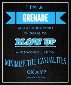 "The Fault in Our Stars quote [TFIOS] ""I'm a grenade and at some point I'm going to blow up and I would like to minimize casualties okay?"""