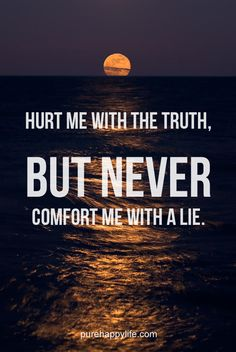 #quotes more on purehappylife.com - Hurt me with the truth, but never comfort me with a lie.....