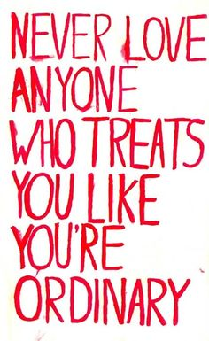 never love anyone who treats you like you are ordinary.....or worse....GOOD message!