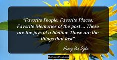 Favorite People, Favorite Places,Favorite Memories of the past ...These are the joys of a lifetimeThose are the things that last