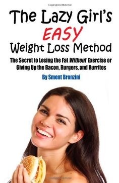 The Lazy Girl's Easy Weight Loss Method: The Secret to Losing the Fat Without Exercise or Giving Up the Bacon, Burgers, and Burritos. A simple system for all you Lazy Girls out there.