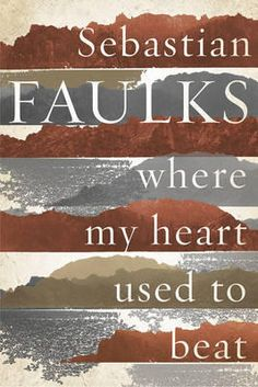 Where My Heart Used to Beat, Sebastian Faulks, Fiction Books - Blackwell Online Bookshop New Fiction Books, New Books, Good Books, Books 2016, Books You Should Read, Books To Read, Reading Lists, Book Lists, Choices And Consequences