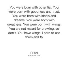 "Rumi - ""You were born with potential. You were born with goodness and trust. You were born..."". life, greatness, you"