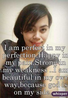 I am perfect in my perfection,Happy in my pain,Strong in my weakness ..I am beautiful in my own way,because god is on my side....