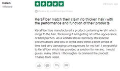 KeraFiber has manufactured a product containing keratin which clings to the hair, thickening it and getting rid of the appearance of bald patches. As a woman whose intensely stressful life circumstances and loss of loved ones within a brief period of time had very damaging consequences for my hair, I am grateful to KeraFIber which has provided a solution for me and, I would guess, many others. I thoroughly recommend the product. Thanks from Helen.