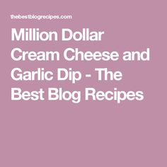 Million Dollar Cream Cheese and Garlic Dip - The Best Blog Recipes