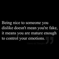 For my students:  Being nice to someone you dislike doesn't mean you're fake, it means you are mature enough to control your emotions.